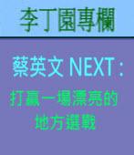 蔡英文 NEXT : 打贏一場漂亮的地方選戰| 李丁園專欄|台灣e新聞