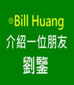 向各位介紹一位朋友劉鑒∣ ◎ Bill Huang|台灣e新聞