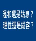 溫和還是姑息?理性還是縱容? ∣ ◎ 李知言|台灣e新聞