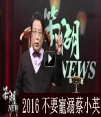 笨湖NEWS-2016不要寵溺蔡小英