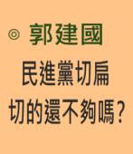 民進黨切扁切的還不夠嗎?∣◎ 郭建國|台灣e新聞
