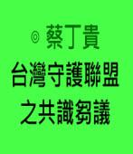 台灣守護聯盟之共識芻議|◎蔡丁貴|台灣e新聞