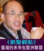 【劉鑒觀點】臺灣的未來在歐洲聯盟|台灣e新聞