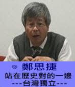 站在歷史對的一邊 ---台灣獨立---∣◎ 鄭思捷 |台灣e新聞
