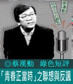《綠色短評》「青春正當時」之聯想與反諷|◎ 蔡漢勳|台灣e新聞