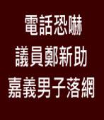 電話恐嚇議員鄭新助 嘉義男子落網 |台灣e新聞