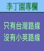 只有台灣路線 沒有小英路線 | 李丁園專欄|台灣e新聞