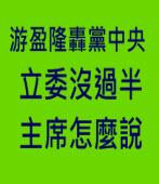 游盈隆轟黨中央:立委沒過半 主席怎麼說|台灣e新聞