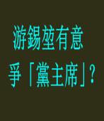 游前院長有意爭「黨主席」?|台灣e新聞