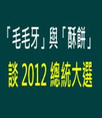 毛毛牙與酥餅談 2012 總統大選|台灣e新聞
