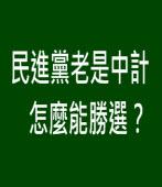 民進黨老是中計,怎麼能勝選?|台灣e新聞