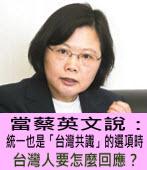 當蔡英文說:統一也是「台灣共識」的選項時,台灣人要怎麼回應?|台灣e新聞