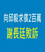 向邱毅求償2百萬 謝長廷敗訴 |台灣e新聞