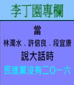 當林濁水、許信良、段宜康說大話時民進黨沒有二O一六| 李丁園專欄|台灣e新聞