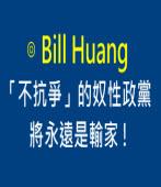 「不抗爭」的奴性政黨將永遠是輸家 ! ∣◎ Bill Huang |台灣e新聞