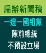 一邊一國組黨 陳前總統不預設立場|台灣e新聞
