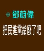 把民進黨給廢了吧∣◎ 鄧蔚偉 ∣台灣e新聞
