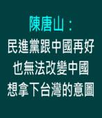 陳唐山:民進黨跟中國再好,也無法改變中國想拿下台灣的意圖|台灣e新聞