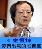 沒有出息的民進黨 ∣ ◎ 金恆煒|台灣e新聞
