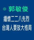 緬懷二二八先烈,台灣人要放大格局|◎ 郭敏俊|台灣e新聞