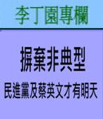 摒棄非典型﹐民進黨及蔡英文才有明天| 李丁園專欄|台灣e新聞