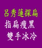 呂秀蓮探扁 指扁瘦黑雙手冰冷 |台灣e新聞
