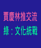 賈慶林推交流 綠:文化統戰 |台灣e新聞
