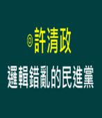 許清政: 邏輯錯亂的民進黨  |台灣e新聞