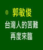 台灣人的苦難再度來臨|◎ 郭敏俊|台灣e新聞