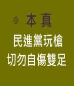 民進黨玩槍切勿自傷雙足 ∣◎本真|台灣e新聞