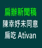 扁辦新聞稿:陳幸妤未同意扁吃阿提凡 Ativan|台灣e新聞