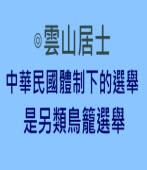 中華民國體制下的選舉是另類鳥籠選舉|◎ 雲山居士|台灣e新聞
