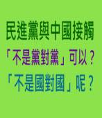 民進黨與中國接觸 「不是黨對黨」可以?「不是國對國」呢?|台灣e新聞