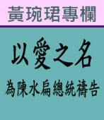 以愛之名:為陳水扁總統禱告∣◎ 黃琬珺 |台灣e新聞