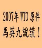 公布 2007年WTO原件 民進黨:馬英九說謊! |台灣e新聞