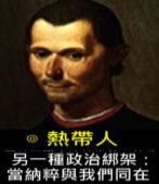 另一種政治綁架:當納粹與我們同在2 ∣ ◎ 熱帶人|台灣e新聞
