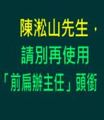 陳淞山先生,請別再使用「前扁辦主任」頭銜∣◎jt|台灣e新聞