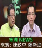 《笨湖 NEWS》來賓:陳致中、鄭新助 |台灣e新聞