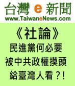 【台灣e新聞社論】民進黨何必要被中共政權摸頭給台灣人看?!