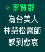 為台美人林榮松醫師感到悲哀∣◎ 李賢群∣台灣e新聞