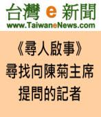 尋找並感謝這位向陳菊主席提問的記者|台灣e新聞