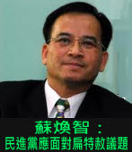 蘇煥智:民進黨應面對扁特赦議題∣台灣e新聞