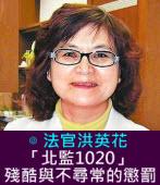 「北監1020」殘酷與不尋常的懲罰 ∣◎ 法官洪英花|台灣e新聞