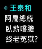阿扁總統「臥薪嚐膽,終老冤獄」?∣◎王泰和|台灣e新聞