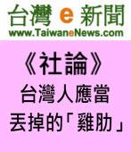 【台灣e新聞社論】台灣人應當丟掉的「雞肋」