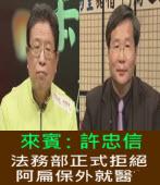 《笨湖 NEWS》來賓:許忠信,法務部正式拒絕阿扁保外就醫|台灣e新聞