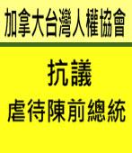 加拿大台灣人權協會:抗議虐待陳前總統|台灣e新聞