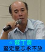 堅定意志永不放|◎蔡丁貴|台灣e新聞