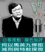 《綠色短評》何以馬英九悍拒減刑與特赦探微|◎ 蔡漢勳|台灣e新聞