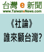 【台灣e新聞社論】誰來顧台灣?